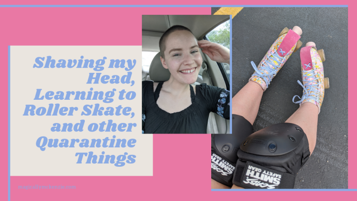 Shaving my Head, Learning to Roller Skate, and other Quarantine Things